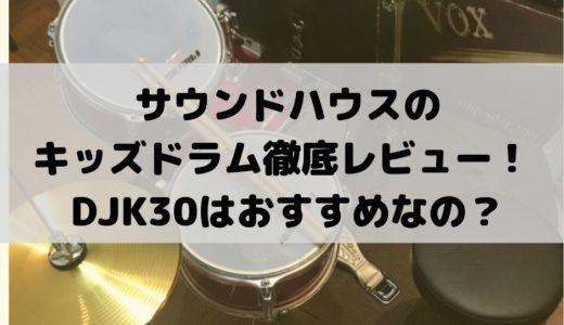 サウンドハウスのキッズドラム徹底レビュー!/ DJK30はおすすめなの?